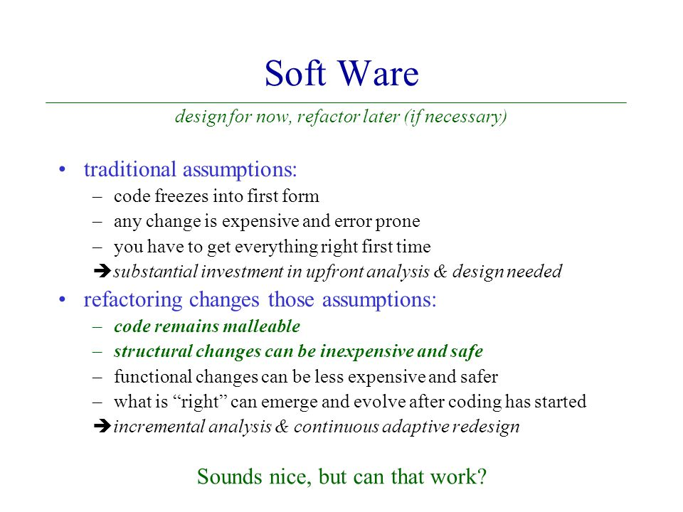 Soft Ware design for now, refactor later (if necessary) traditional assumptions: –code freezes into first form –any change is expensive and error prone –you have to get everything right first time  substantial investment in upfront analysis & design needed refactoring changes those assumptions: –code remains malleable –structural changes can be inexpensive and safe –functional changes can be less expensive and safer –what is right can emerge and evolve after coding has started  incremental analysis & continuous adaptive redesign Sounds nice, but can that work