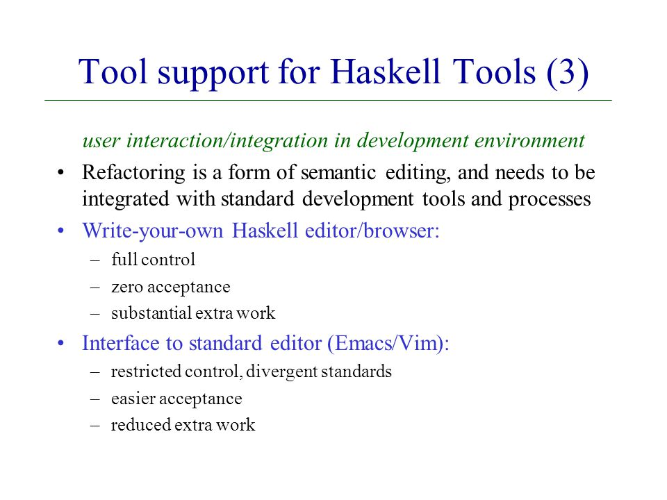 Tool support for Haskell Tools (3) user interaction/integration in development environment Refactoring is a form of semantic editing, and needs to be integrated with standard development tools and processes Write-your-own Haskell editor/browser: –full control –zero acceptance –substantial extra work Interface to standard editor (Emacs/Vim): –restricted control, divergent standards –easier acceptance –reduced extra work