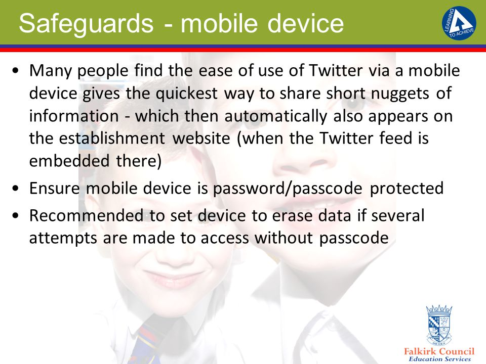 Safeguards - mobile device Many people find the ease of use of Twitter via a mobile device gives the quickest way to share short nuggets of information - which then automatically also appears on the establishment website (when the Twitter feed is embedded there) Ensure mobile device is password/passcode protected Recommended to set device to erase data if several attempts are made to access without passcode