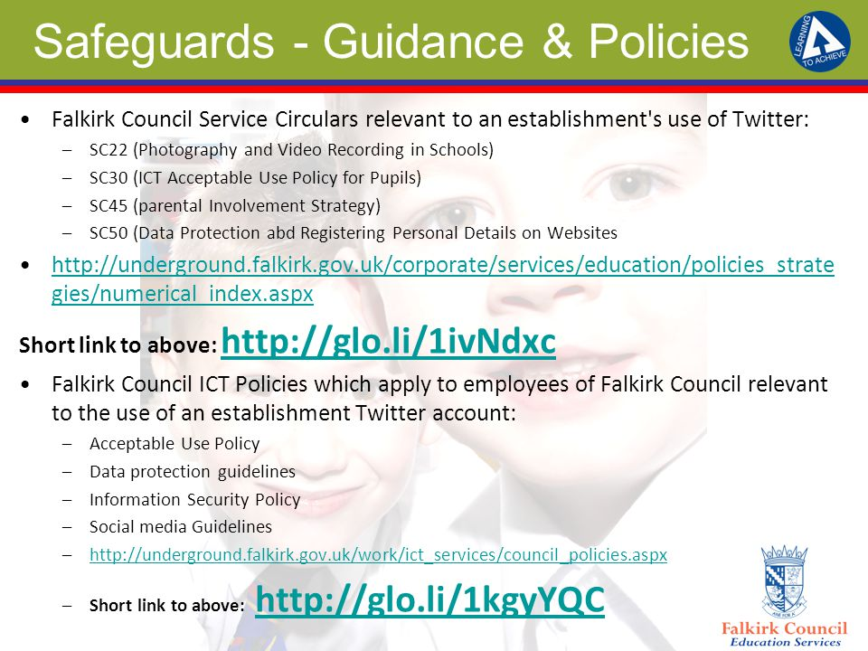 Safeguards - Guidance & Policies Falkirk Council Service Circulars relevant to an establishment s use of Twitter: –SC22 (Photography and Video Recording in Schools) –SC30 (ICT Acceptable Use Policy for Pupils) –SC45 (parental Involvement Strategy) –SC50 (Data Protection abd Registering Personal Details on Websites http://underground.falkirk.gov.uk/corporate/services/education/policies_strate gies/numerical_index.aspxhttp://underground.falkirk.gov.uk/corporate/services/education/policies_strate gies/numerical_index.aspx Short link to above: http://glo.li/1ivNdxc http://glo.li/1ivNdxc Falkirk Council ICT Policies which apply to employees of Falkirk Council relevant to the use of an establishment Twitter account: –Acceptable Use Policy –Data protection guidelines –Information Security Policy –Social media Guidelines –http://underground.falkirk.gov.uk/work/ict_services/council_policies.aspxhttp://underground.falkirk.gov.uk/work/ict_services/council_policies.aspx –Short link to above: http://glo.li/1kgyYQChttp://glo.li/1kgyYQC