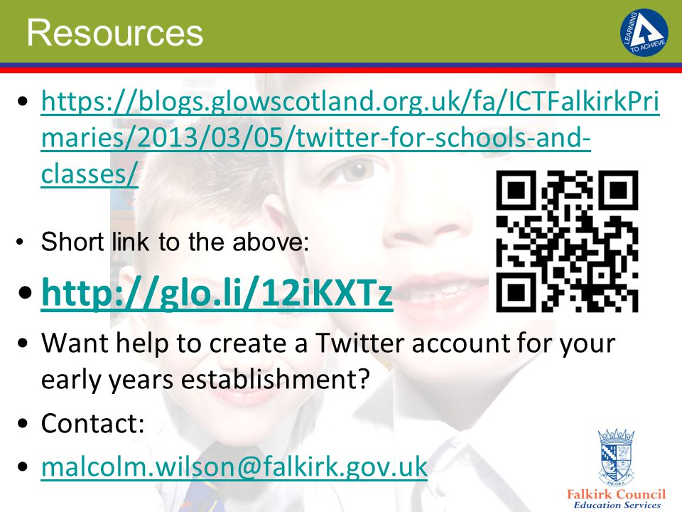 Resources https://blogs.glowscotland.org.uk/fa/ICTFalkirkPri maries/2013/03/05/twitter-for-schools-and- classes/https://blogs.glowscotland.org.uk/fa/ICTFalkirkPri maries/2013/03/05/twitter-for-schools-and- classes/ Short link to the above: http://glo.li/12iKXTz Want help to create a Twitter account for your early years establishment.