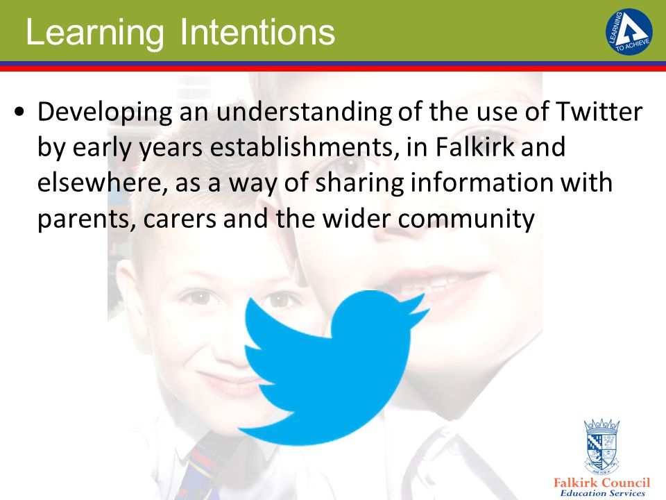 Learning Intentions Developing an understanding of the use of Twitter by early years establishments, in Falkirk and elsewhere, as a way of sharing information with parents, carers and the wider community