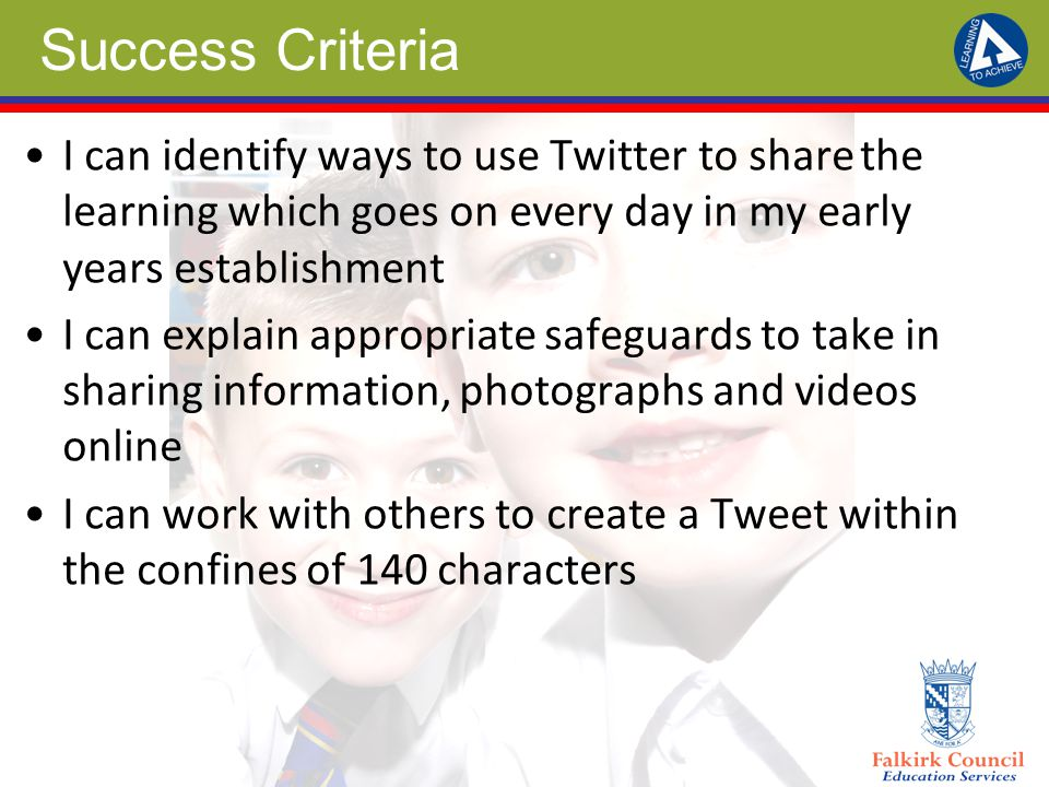 Success Criteria I can identify ways to use Twitter to share the learning which goes on every day in my early years establishment I can explain appropriate safeguards to take in sharing information, photographs and videos online I can work with others to create a Tweet within the confines of 140 characters