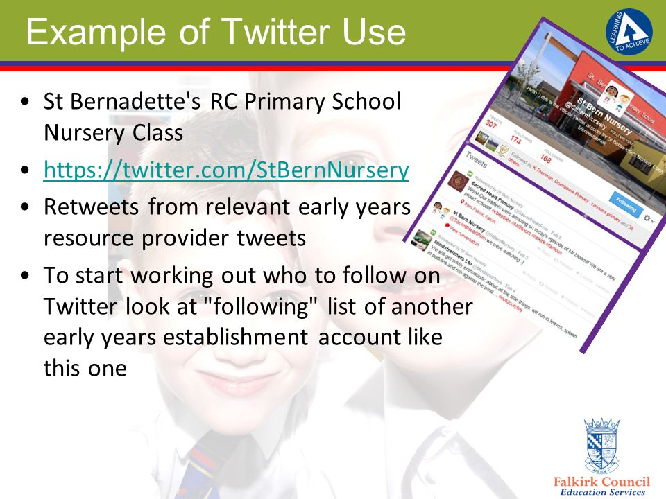 Example of Twitter Use St Bernadette s RC Primary School Nursery Class https://twitter.com/StBernNursery Retweets from relevant early years resource provider tweets To start working out who to follow on Twitter look at following list of another early years establishment account like this one
