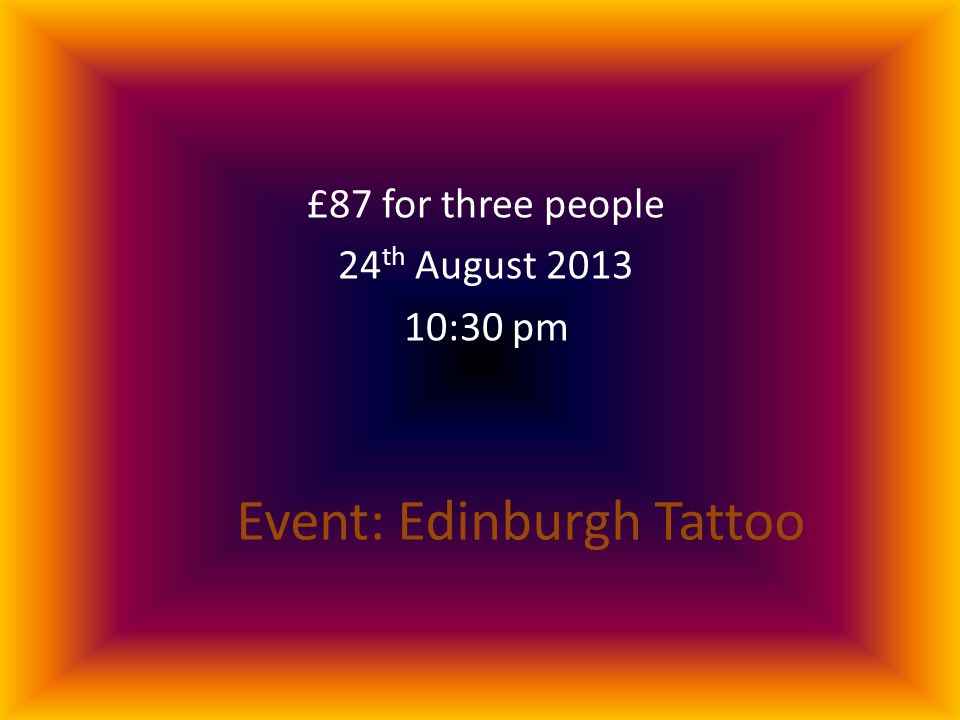 Event: Edinburgh Tattoo £87 for three people 24 th August 2013 10:30 pm