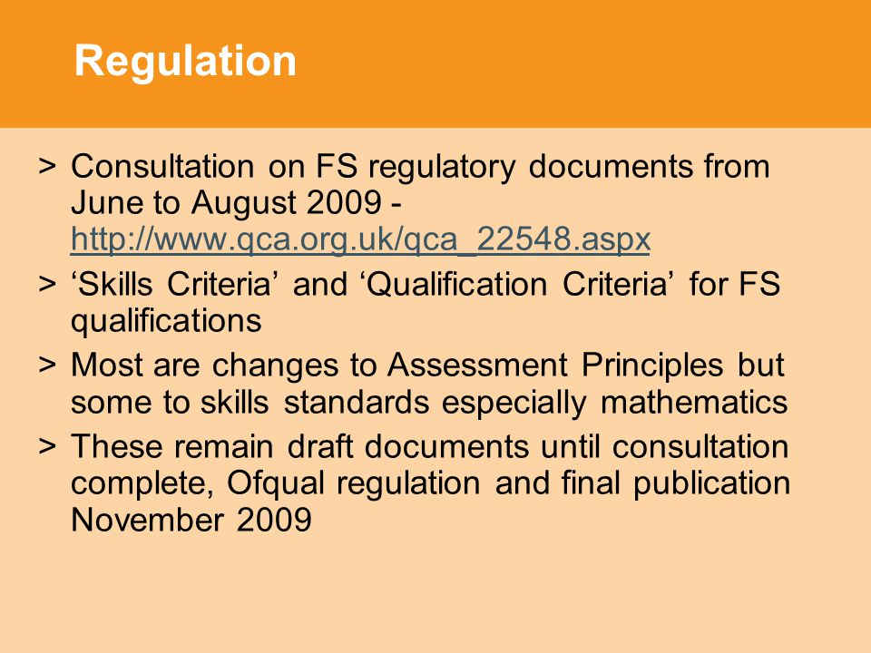 Regulation >Consultation on FS regulatory documents from June to August >'Skills Criteria' and 'Qualification Criteria' for FS qualifications >Most are changes to Assessment Principles but some to skills standards especially mathematics >These remain draft documents until consultation complete, Ofqual regulation and final publication November 2009