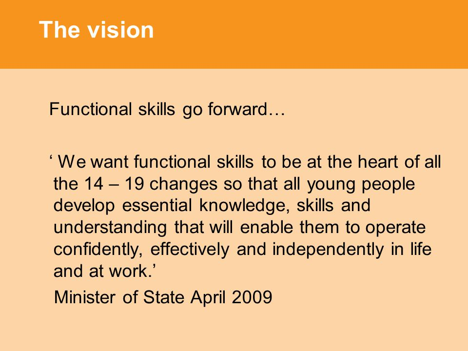 The vision Functional skills go forward… ' We want functional skills to be at the heart of all the 14 – 19 changes so that all young people develop essential knowledge, skills and understanding that will enable them to operate confidently, effectively and independently in life and at work.' Minister of State April 2009