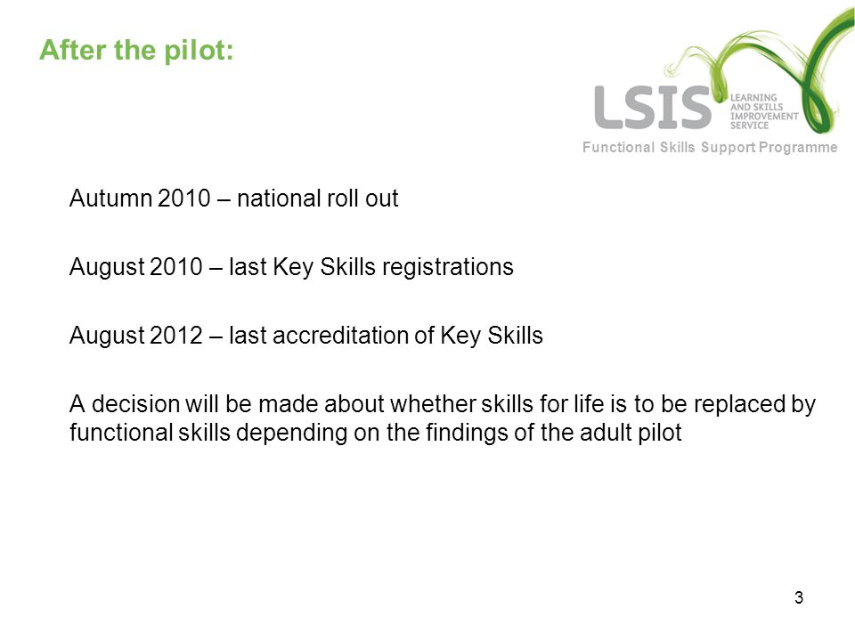 Functional Skills Support Programme 3 After the pilot: Autumn 2010 – national roll out August 2010 – last Key Skills registrations August 2012 – last accreditation of Key Skills A decision will be made about whether skills for life is to be replaced by functional skills depending on the findings of the adult pilot