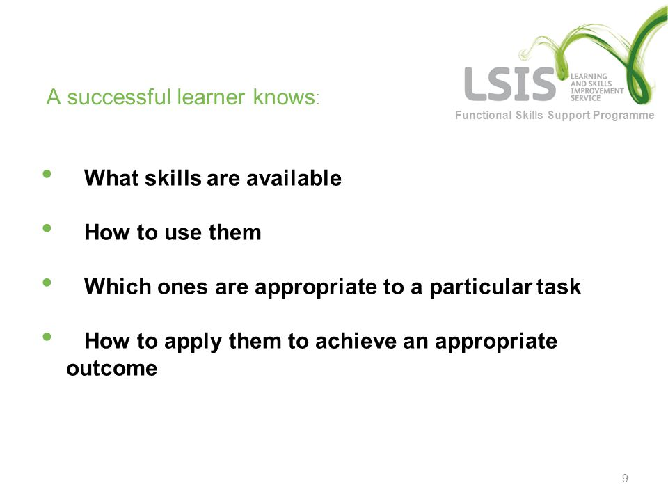 Functional Skills Support Programme What skills are available How to use them Which ones are appropriate to a particular task How to apply them to achieve an appropriate outcome 9 A successful learner knows :