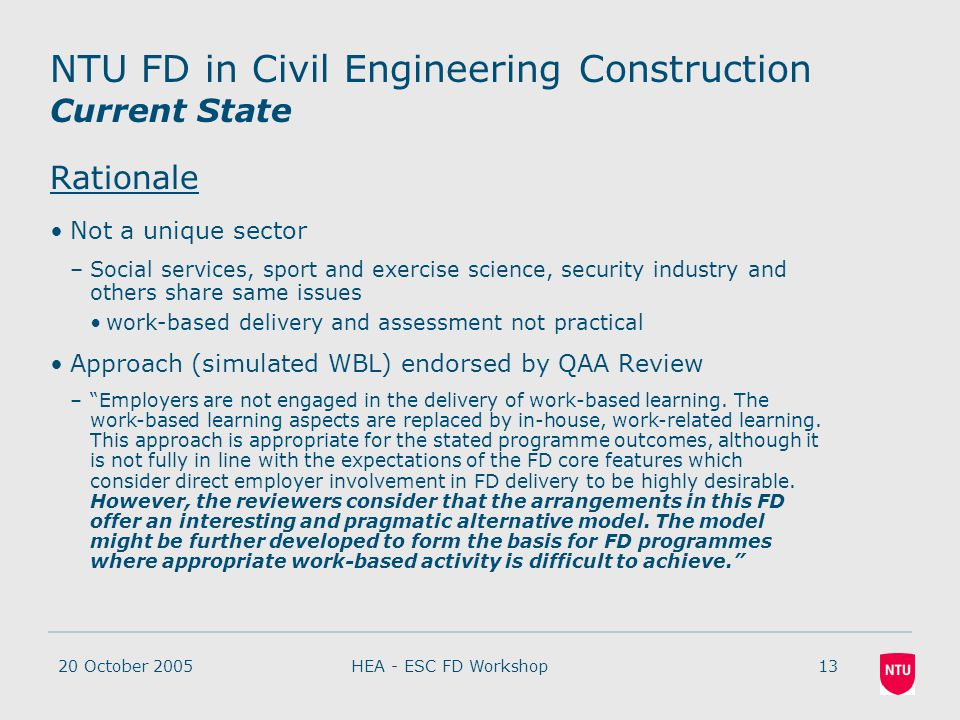20 October 200513HEA - ESC FD Workshop NTU FD in Civil Engineering Construction Current State Rationale Not a unique sector –Social services, sport and exercise science, security industry and others share same issues work-based delivery and assessment not practical Approach (simulated WBL) endorsed by QAA Review – Employers are not engaged in the delivery of work-based learning.