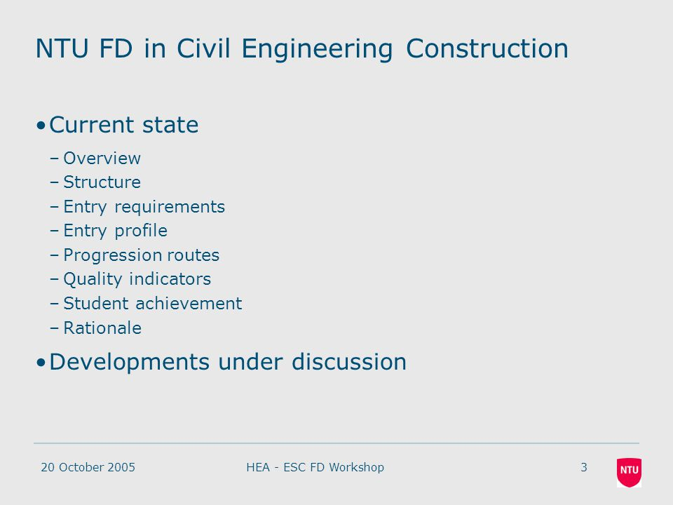 20 October 20053HEA - ESC FD Workshop NTU FD in Civil Engineering Construction Current state –Overview –Structure –Entry requirements –Entry profile –Progression routes –Quality indicators –Student achievement –Rationale Developments under discussion