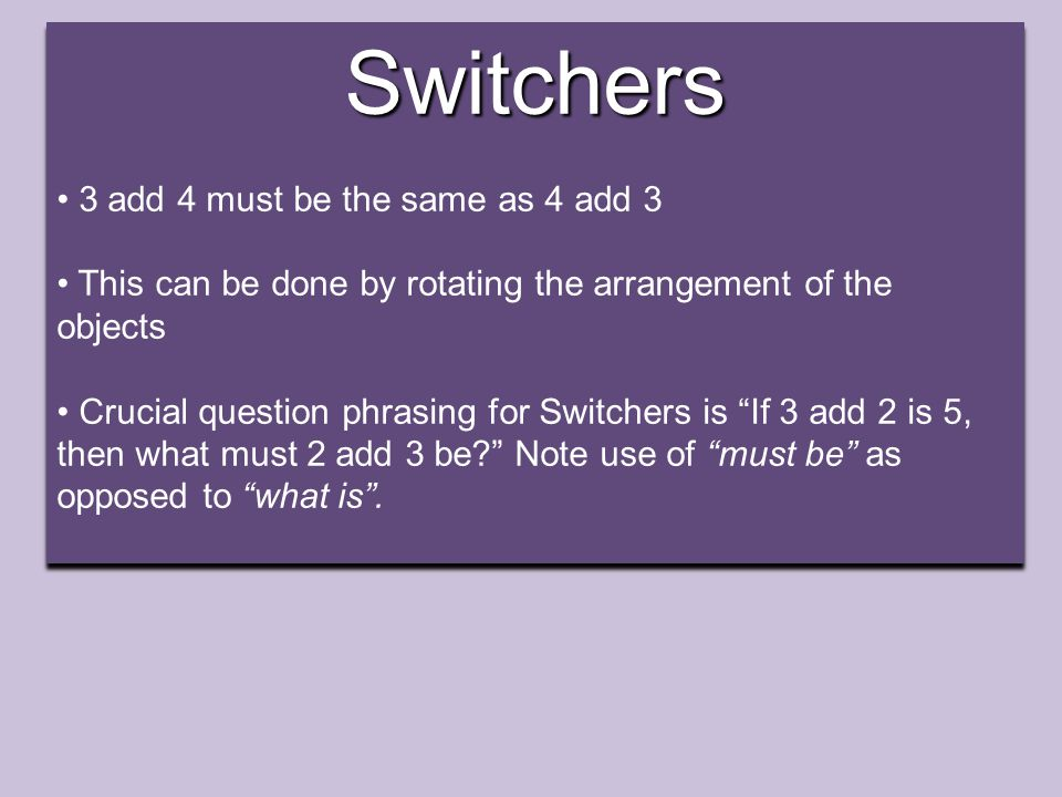 Switchers 3 add 4 must be the same as 4 add 3 This can be done by rotating the arrangement of the objects Crucial question phrasing for Switchers is If 3 add 2 is 5, then what must 2 add 3 be Note use of must be as opposed to what is .Switchers 3 add 4 must be the same as 4 add 3 This can be done by rotating the arrangement of the objects Crucial question phrasing for Switchers is If 3 add 2 is 5, then what must 2 add 3 be Note use of must be as opposed to what is .