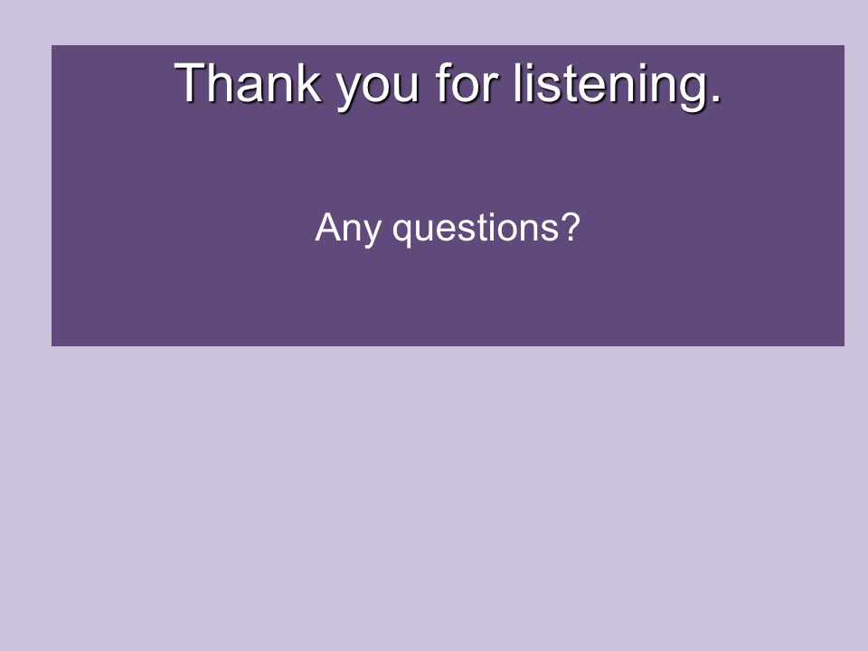 Thank you for listening. Any questions