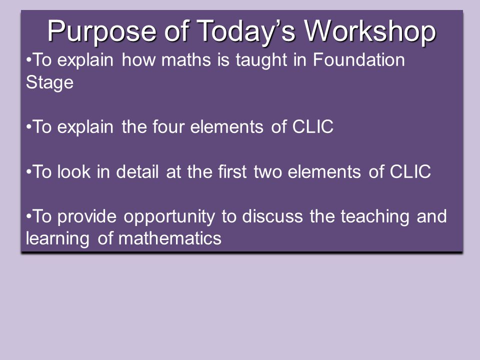 Purpose of Today's Workshop To explain how maths is taught in Foundation Stage To explain the four elements of CLIC To look in detail at the first two elements of CLIC To provide opportunity to discuss the teaching and learning of mathematics Purpose of Today's Workshop To explain how maths is taught in Foundation Stage To explain the four elements of CLIC To look in detail at the first two elements of CLIC To provide opportunity to discuss the teaching and learning of mathematics