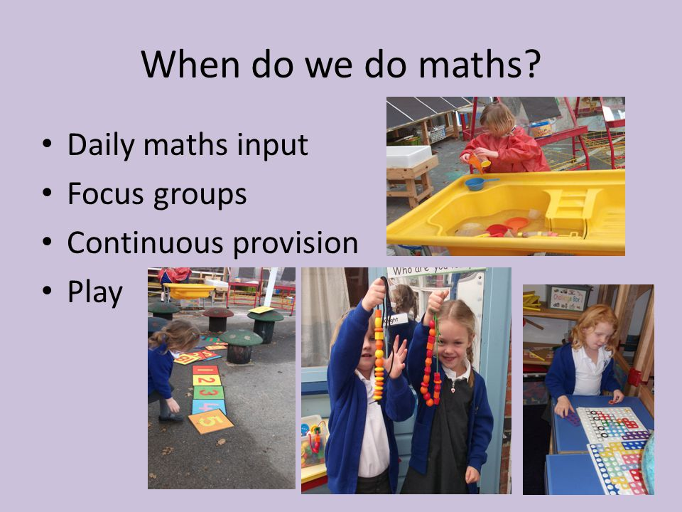 When do we do maths Daily maths input Focus groups Continuous provision Play