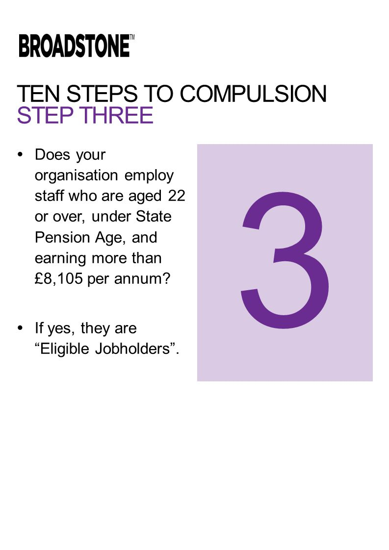 TEN STEPS TO COMPULSION STEP THREE  Does your organisation employ staff who are aged 22 or over, under State Pension Age, and earning more than £8,105 per annum.