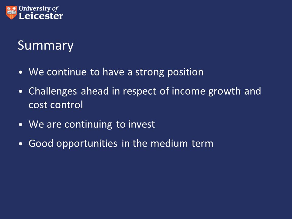 Summary We continue to have a strong position Challenges ahead in respect of income growth and cost control We are continuing to invest Good opportunities in the medium term