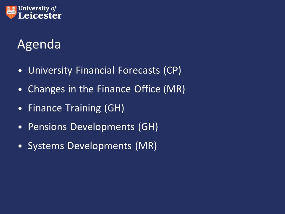 Agenda University Financial Forecasts (CP) Changes in the Finance Office (MR) Finance Training (GH) Pensions Developments (GH) Systems Developments (MR)