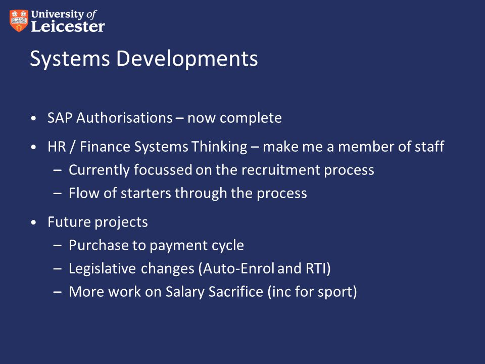 Systems Developments SAP Authorisations – now complete HR / Finance Systems Thinking – make me a member of staff –Currently focussed on the recruitment process –Flow of starters through the process Future projects –Purchase to payment cycle –Legislative changes (Auto-Enrol and RTI) –More work on Salary Sacrifice (inc for sport)