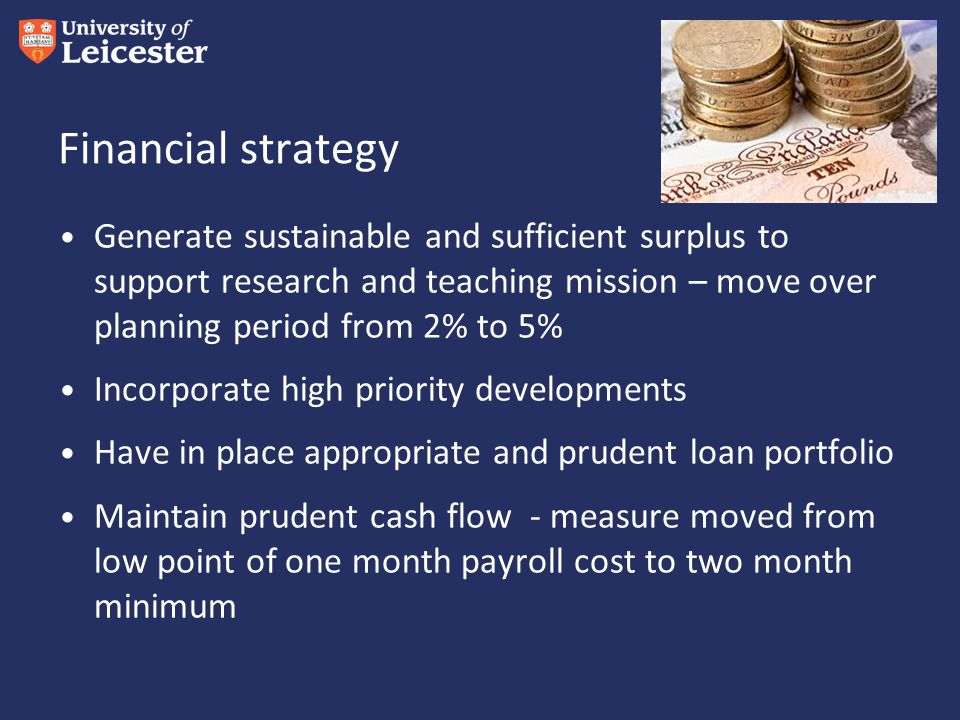 Financial strategy Generate sustainable and sufficient surplus to support research and teaching mission – move over planning period from 2% to 5% Incorporate high priority developments Have in place appropriate and prudent loan portfolio Maintain prudent cash flow - measure moved from low point of one month payroll cost to two month minimum