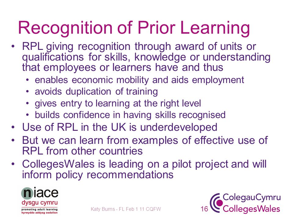 Recognition of Prior Learning RPL giving recognition through award of units or qualifications for skills, knowledge or understanding that employees or learners have and thus enables economic mobility and aids employment avoids duplication of training gives entry to learning at the right level builds confidence in having skills recognised Use of RPL in the UK is underdeveloped But we can learn from examples of effective use of RPL from other countries CollegesWales is leading on a pilot project and will inform policy recommendations Katy Burns - FL Feb 1 11 CQFW 16