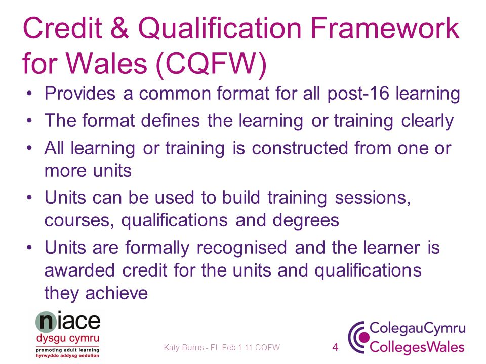 Credit & Qualification Framework for Wales (CQFW) Provides a common format for all post-16 learning The format defines the learning or training clearly All learning or training is constructed from one or more units Units can be used to build training sessions, courses, qualifications and degrees Units are formally recognised and the learner is awarded credit for the units and qualifications they achieve Katy Burns - FL Feb 1 11 CQFW 4