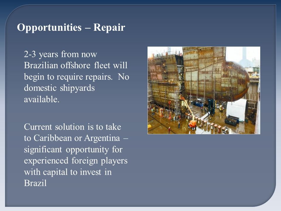Opportunities – Repair 2-3 years from now Brazilian offshore fleet will begin to require repairs.