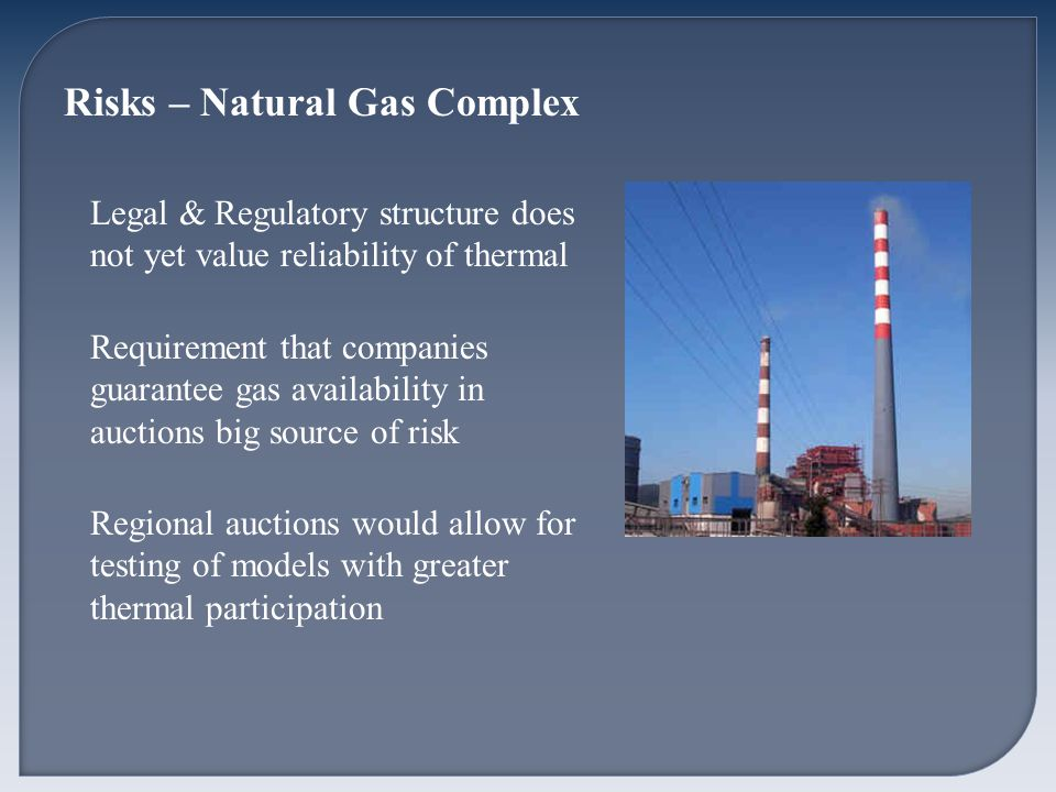 Risks – Natural Gas Complex Legal & Regulatory structure does not yet value reliability of thermal Requirement that companies guarantee gas availability in auctions big source of risk Regional auctions would allow for testing of models with greater thermal participation