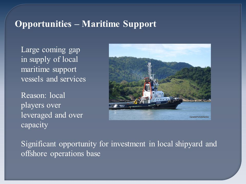 Opportunities – Maritime Support Large coming gap in supply of local maritime support vessels and services Reason: local players over leveraged and over capacity Significant opportunity for investment in local shipyard and offshore operations base
