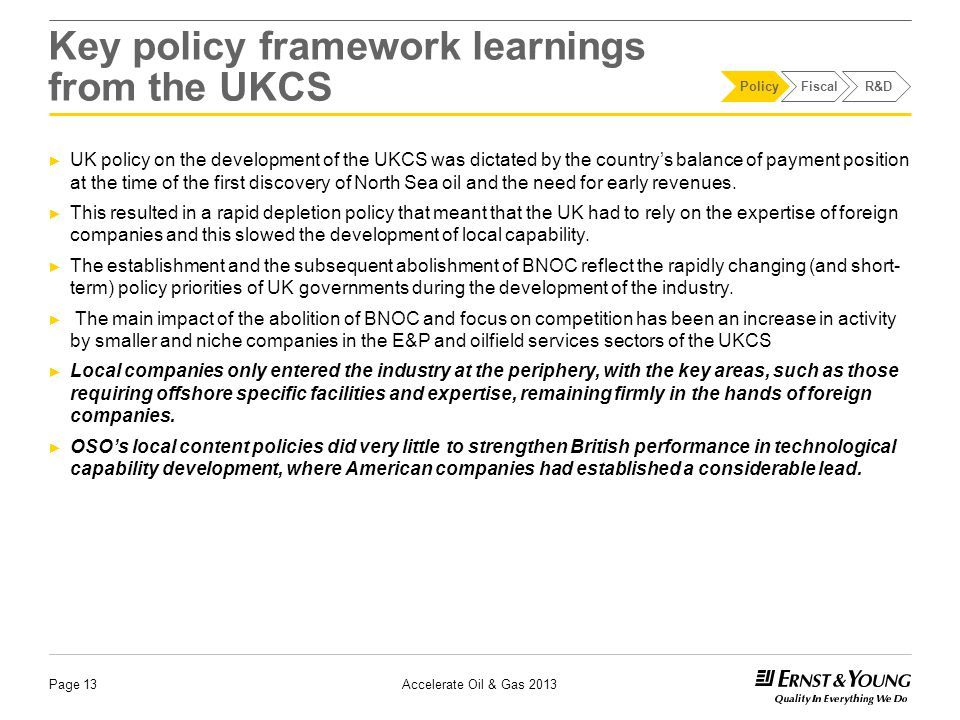 Key policy framework learnings from the UKCS ► UK policy on the development of the UKCS was dictated by the country's balance of payment position at the time of the first discovery of North Sea oil and the need for early revenues.