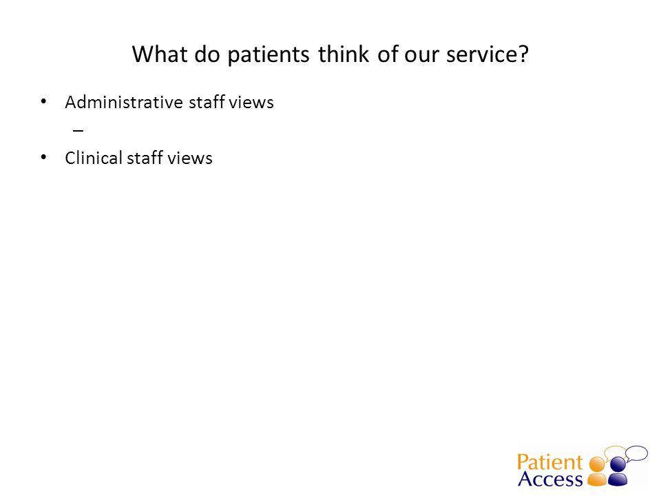 What do patients think of our service Administrative staff views – Clinical staff views