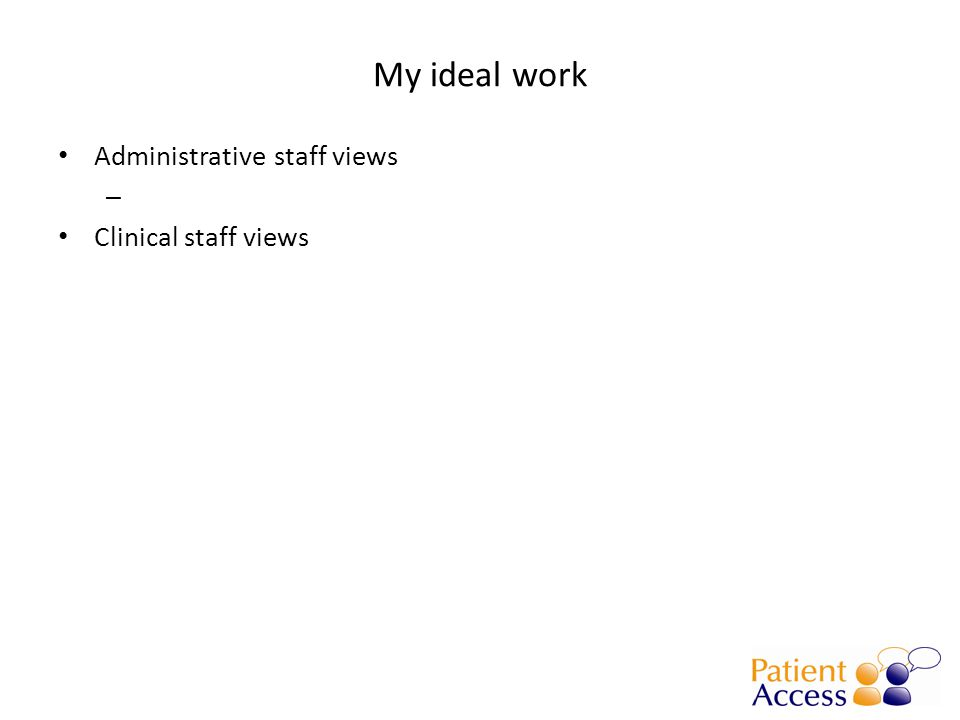 My ideal work Administrative staff views – Clinical staff views