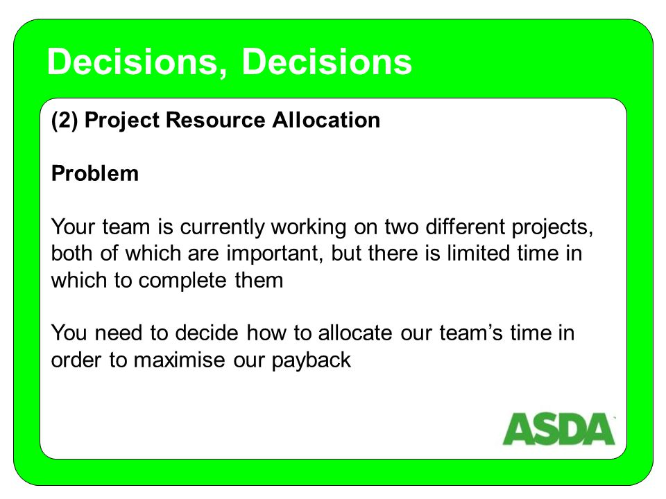 (2) Project Resource Allocation Problem Your team is currently working on two different projects, both of which are important, but there is limited time in which to complete them You need to decide how to allocate our team's time in order to maximise our payback Decisions, Decisions