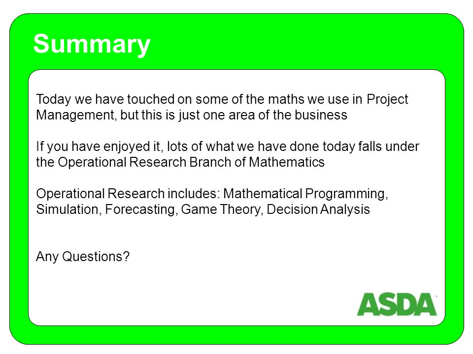 Today we have touched on some of the maths we use in Project Management, but this is just one area of the business If you have enjoyed it, lots of what we have done today falls under the Operational Research Branch of Mathematics Operational Research includes: Mathematical Programming, Simulation, Forecasting, Game Theory, Decision Analysis Any Questions.