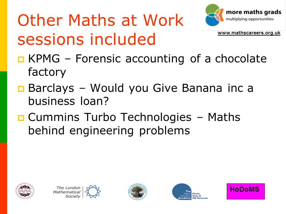 HoDoMS www.mathscareers.org.uk Other Maths at Work sessions included  KPMG – Forensic accounting of a chocolate factory  Barclays – Would you Give Banana inc a business loan.