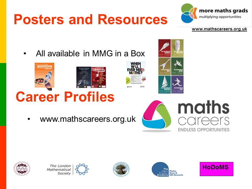 HoDoMS www.mathscareers.org.uk Posters and Resources All available in MMG in a Box Career Profiles www.mathscareers.org.uk