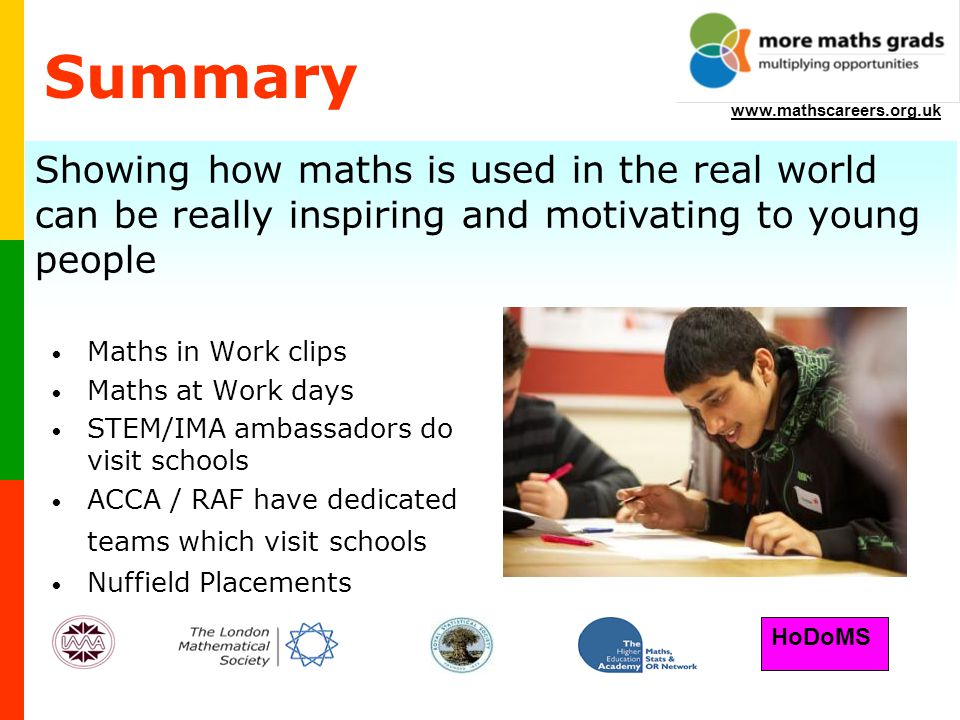 HoDoMS www.mathscareers.org.uk Summary Maths in Work clips Maths at Work days STEM/IMA ambassadors do visit schools ACCA / RAF have dedicated teams which visit schools Nuffield Placements Showing how maths is used in the real world can be really inspiring and motivating to young people