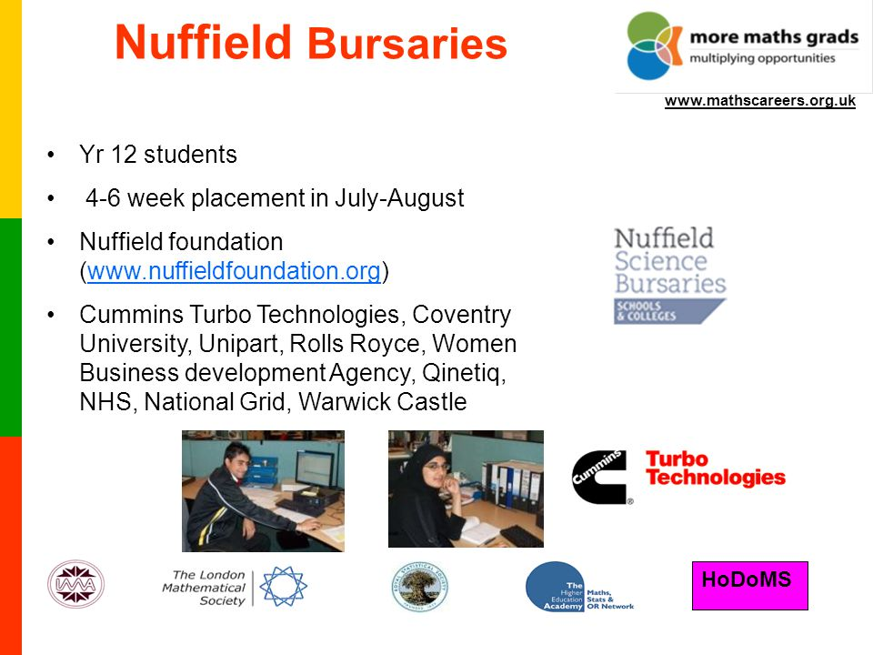HoDoMS www.mathscareers.org.uk Nuffield Bursaries Yr 12 students 4-6 week placement in July-August Nuffield foundation (www.nuffieldfoundation.org)www.nuffieldfoundation.org Cummins Turbo Technologies, Coventry University, Unipart, Rolls Royce, Women Business development Agency, Qinetiq, NHS, National Grid, Warwick Castle