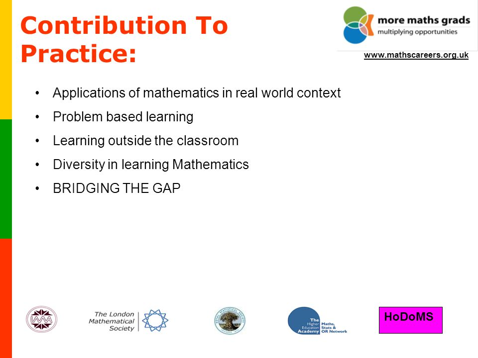 HoDoMS www.mathscareers.org.uk Applications of mathematics in real world context Problem based learning Learning outside the classroom Diversity in learning Mathematics BRIDGING THE GAP Contribution To Practice: