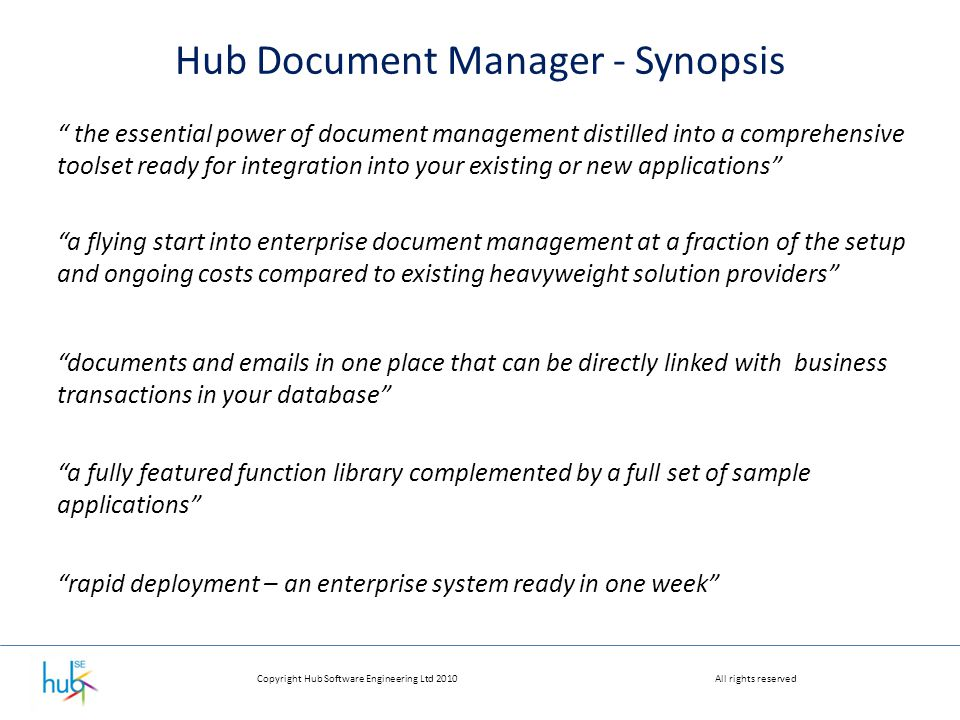 Copyright Hub Software Engineering Ltd 2010All rights reserved Hub Document Manager - Synopsis the essential power of document management distilled into a comprehensive toolset ready for integration into your existing or new applications a flying start into enterprise document management at a fraction of the setup and ongoing costs compared to existing heavyweight solution providers a fully featured function library complemented by a full set of sample applications documents and emails in one place that can be directly linked with business transactions in your database rapid deployment – an enterprise system ready in one week