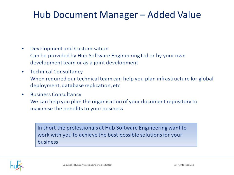 Copyright Hub Software Engineering Ltd 2010All rights reserved Hub Document Manager – Added Value Development and Customisation Can be provided by Hub Software Engineering Ltd or by your own development team or as a joint development Technical Consultancy When required our technical team can help you plan infrastructure for global deployment, database replication, etc Business Consultancy We can help you plan the organisation of your document repository to maximise the benefits to your business In short the professionals at Hub Software Engineering want to work with you to achieve the best possible solutions for your business
