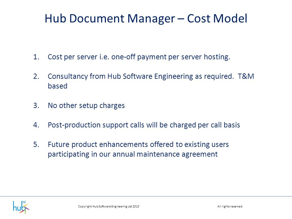 Copyright Hub Software Engineering Ltd 2010All rights reserved Hub Document Manager – Cost Model 1.Cost per server i.e.