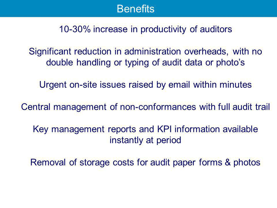 10-30% increase in productivity of auditors Significant reduction in administration overheads, with no double handling or typing of audit data or photo's Urgent on-site issues raised by email within minutes Central management of non-conformances with full audit trail Key management reports and KPI information available instantly at period Removal of storage costs for audit paper forms & photos Benefits