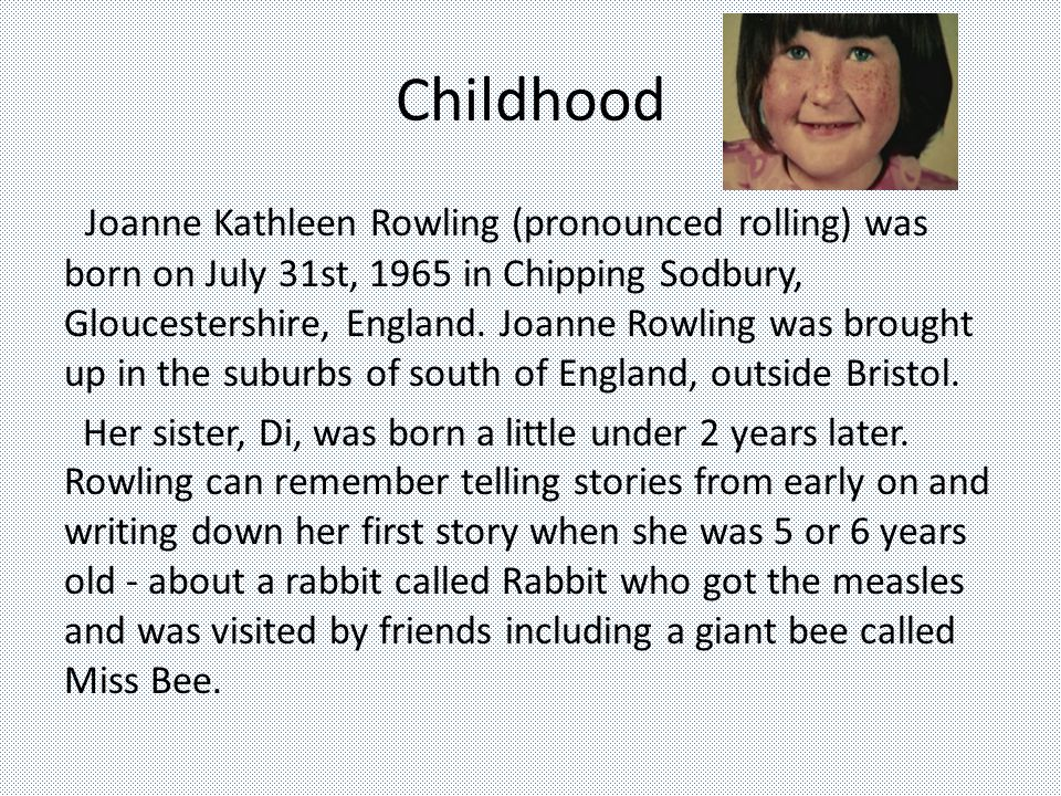 Childhood Joanne Kathleen Rowling (pronounced rolling) was born on July 31st, 1965 in Chipping Sodbury, Gloucestershire, England.
