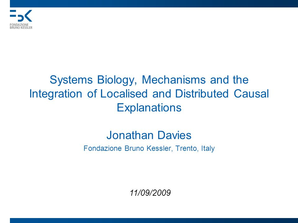 Systems Biology, Mechanisms and the Integration of Localised and Distributed Causal Explanations Jonathan Davies Fondazione Bruno Kessler, Trento, Italy 11/09/2009