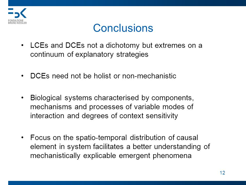 12 Conclusions LCEs and DCEs not a dichotomy but extremes on a continuum of explanatory strategies DCEs need not be holist or non-mechanistic Biological systems characterised by components, mechanisms and processes of variable modes of interaction and degrees of context sensitivity Focus on the spatio-temporal distribution of causal element in system facilitates a better understanding of mechanistically explicable emergent phenomena