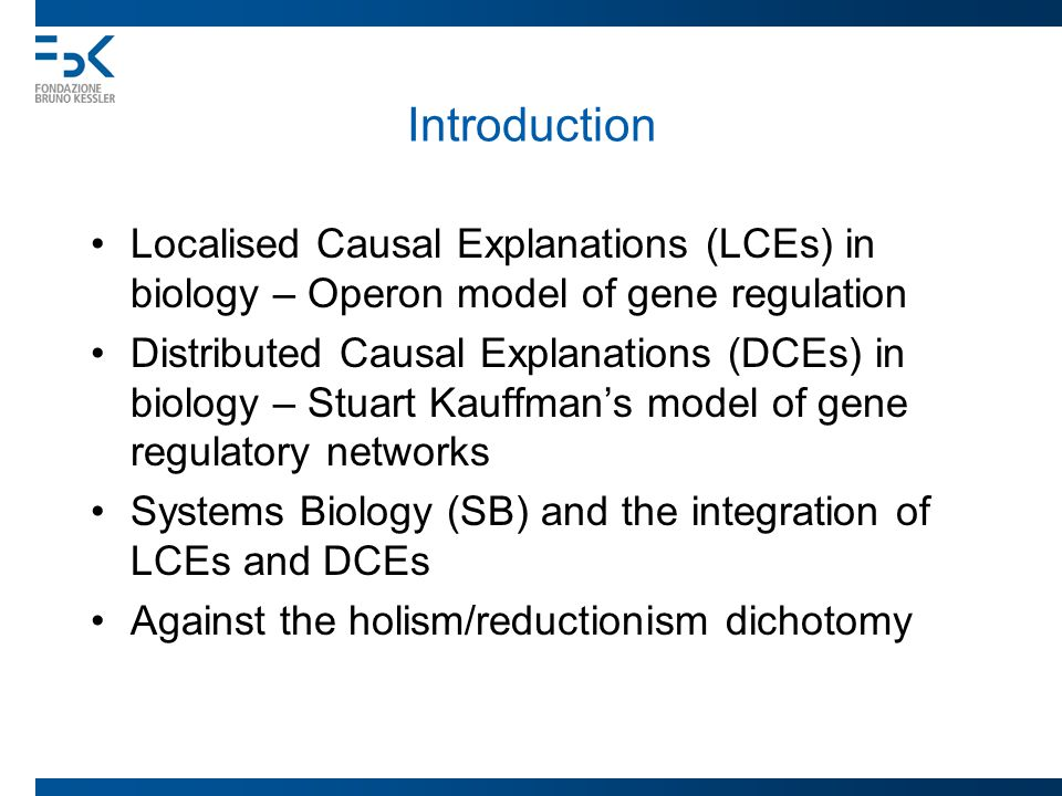 Introduction Localised Causal Explanations (LCEs) in biology – Operon model of gene regulation Distributed Causal Explanations (DCEs) in biology – Stuart Kauffman's model of gene regulatory networks Systems Biology (SB) and the integration of LCEs and DCEs Against the holism/reductionism dichotomy