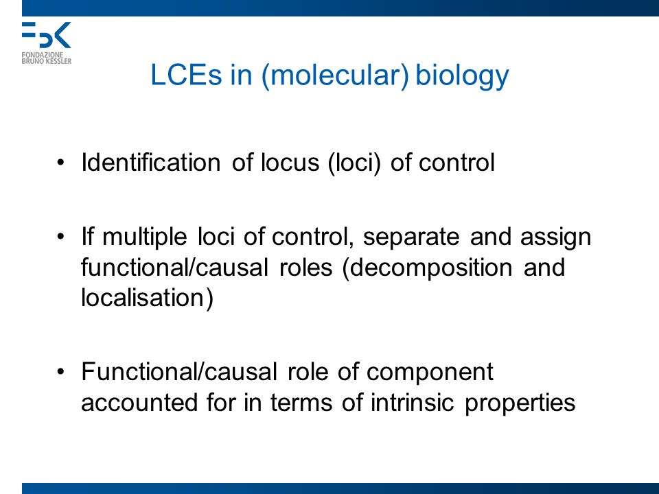LCEs in (molecular) biology Identification of locus (loci) of control If multiple loci of control, separate and assign functional/causal roles (decomposition and localisation) Functional/causal role of component accounted for in terms of intrinsic properties