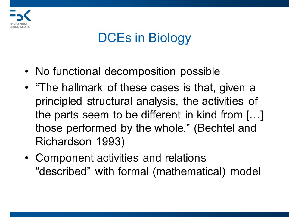 DCEs in Biology No functional decomposition possible The hallmark of these cases is that, given a principled structural analysis, the activities of the parts seem to be different in kind from […] those performed by the whole. (Bechtel and Richardson 1993) Component activities and relations described with formal (mathematical) model