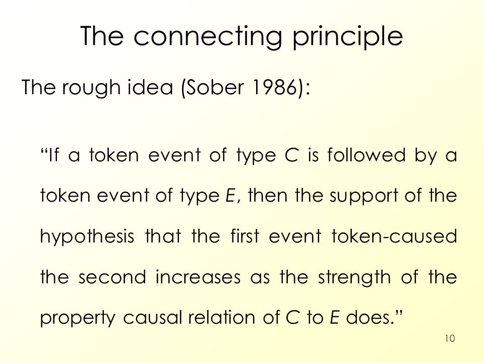 10 The connecting principle The rough idea (Sober 1986): If a token event of type C is followed by a token event of type E, then the support of the hypothesis that the first event token-caused the second increases as the strength of the property causal relation of C to E does.